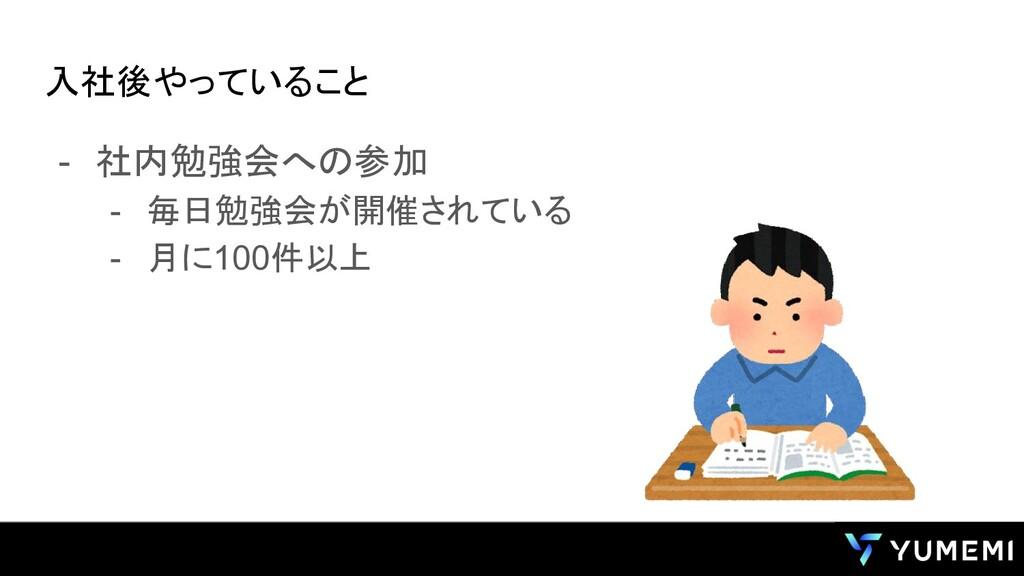 入社後やっていること - 社内勉強会への参加 - 毎日勉強会が開催されている - 月に100件...