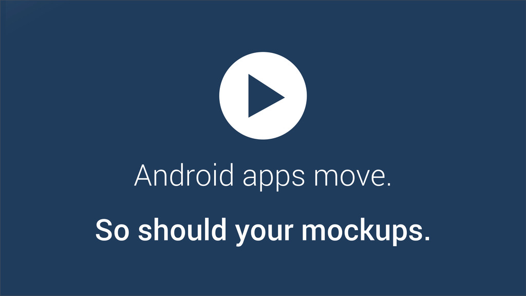 Android apps move. So should your mockups.