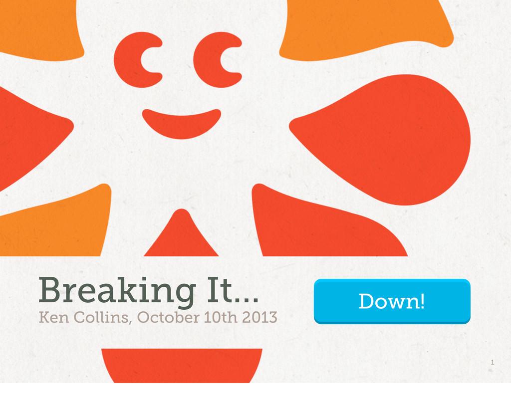 Ken Collins, October 10th 2013 Breaking It... 1...