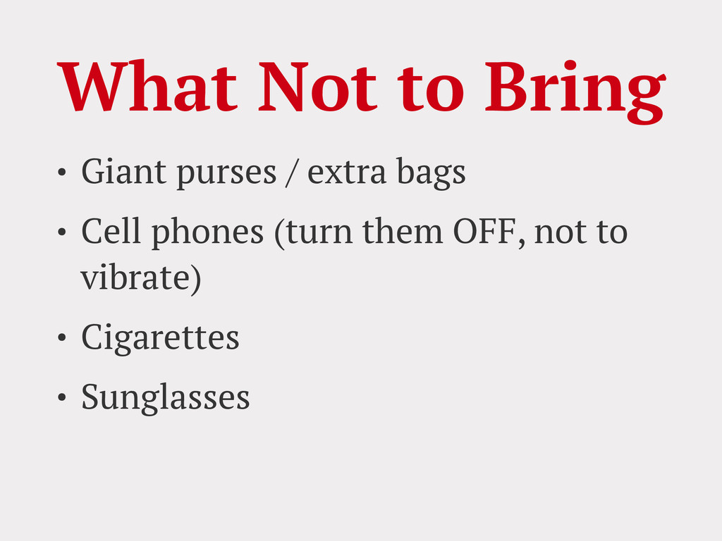 What Not to Bring • Giant purses / extra bags •...
