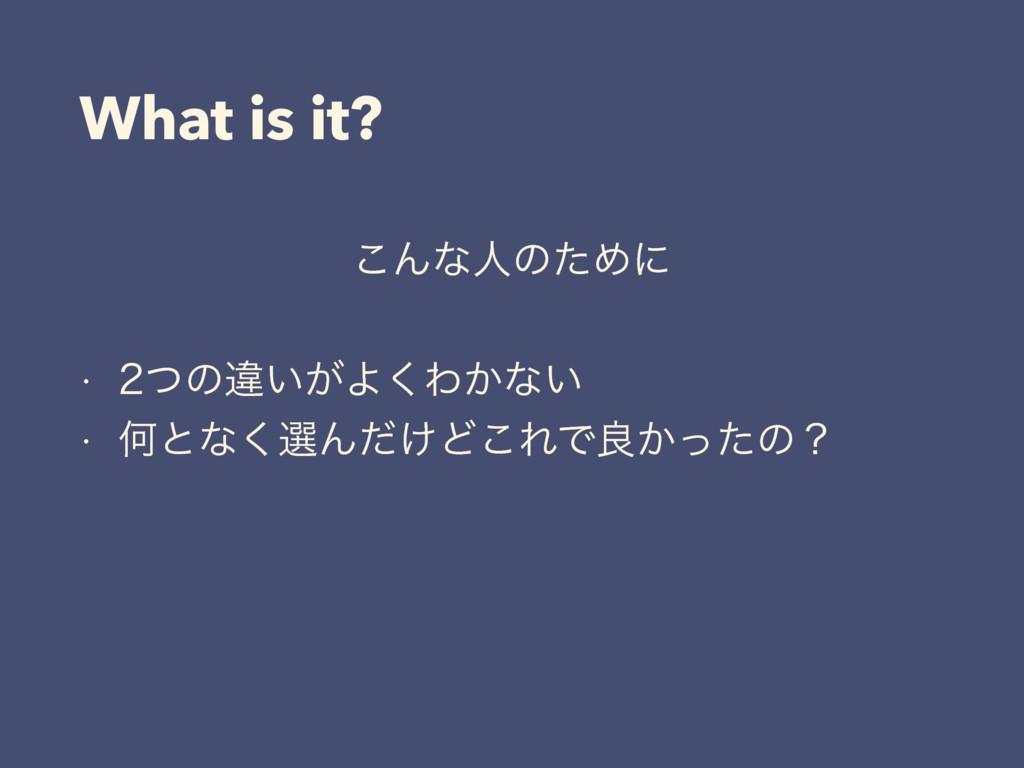 What is it? ͜ΜͳਓͷͨΊʹ w ͭͷҧ͍͕Α͘Θ͔ͳ͍ w Կͱͳ͘બΜͩ...