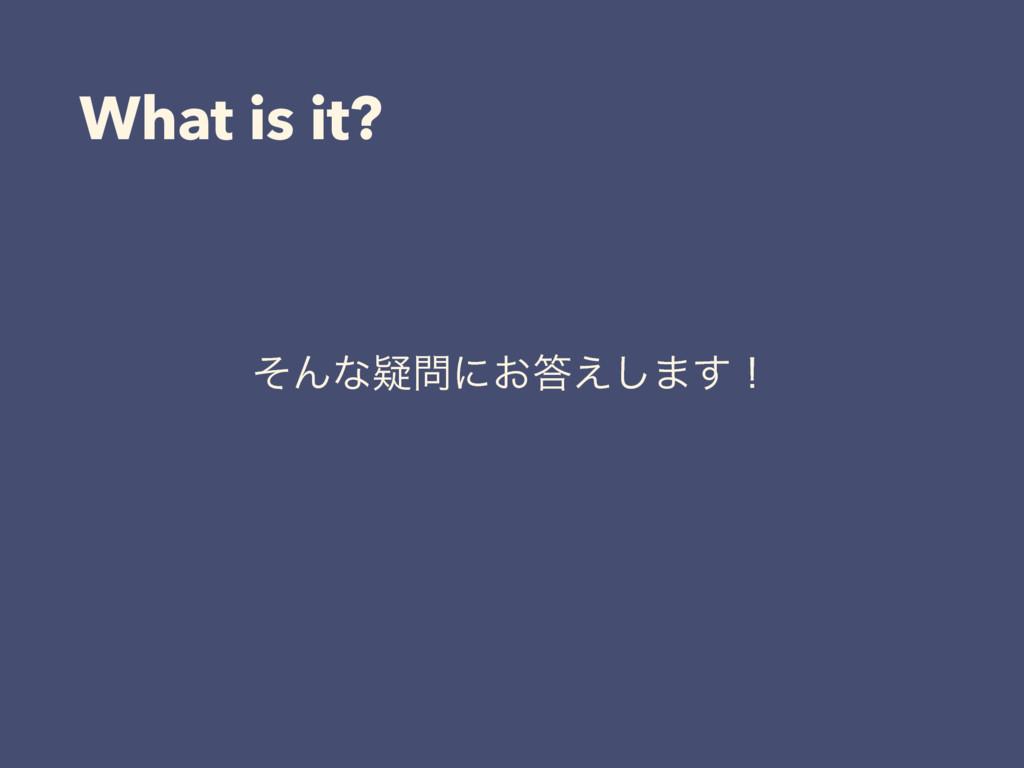 What is it? ͦΜͳٙʹ͓͑͠·͢ʂ