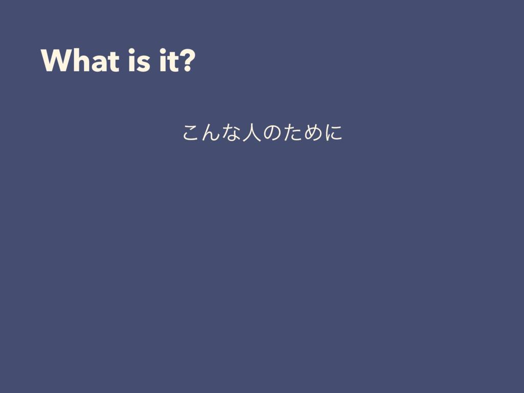 What is it? ͜ΜͳਓͷͨΊʹ