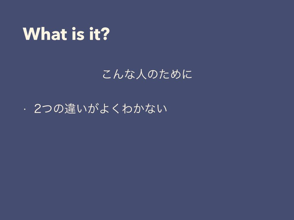 What is it? ͜ΜͳਓͷͨΊʹ w ͭͷҧ͍͕Α͘Θ͔ͳ͍