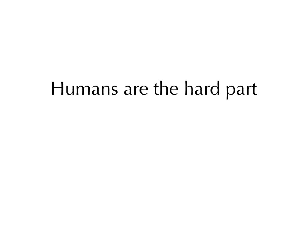 Humans are the hard part