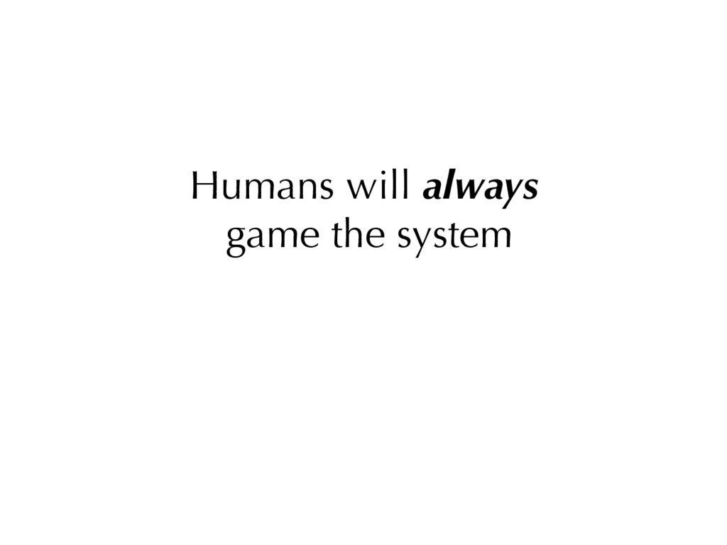 Humans will always game the system