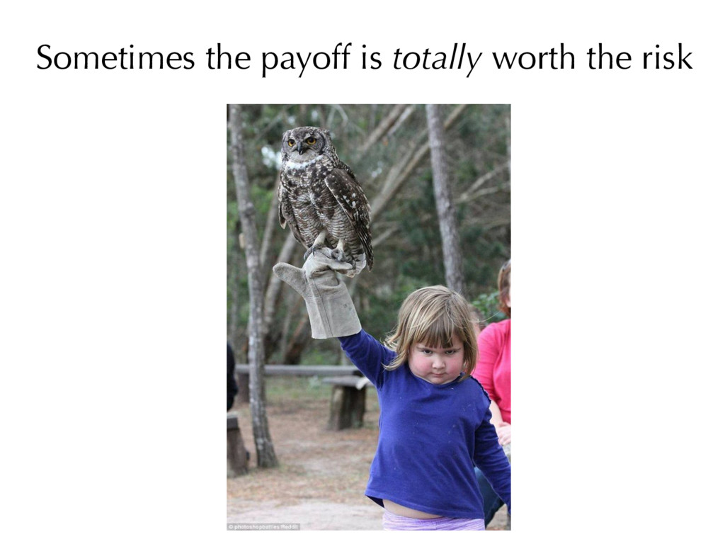 Sometimes the payoff is totally worth the risk