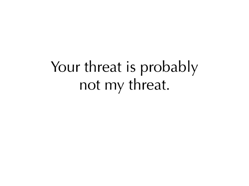 Your threat is probably not my threat.
