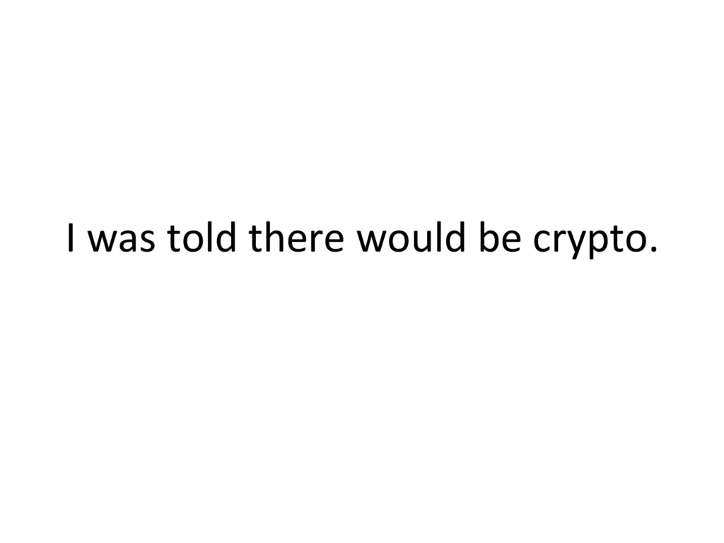 I was told there would be crypto.