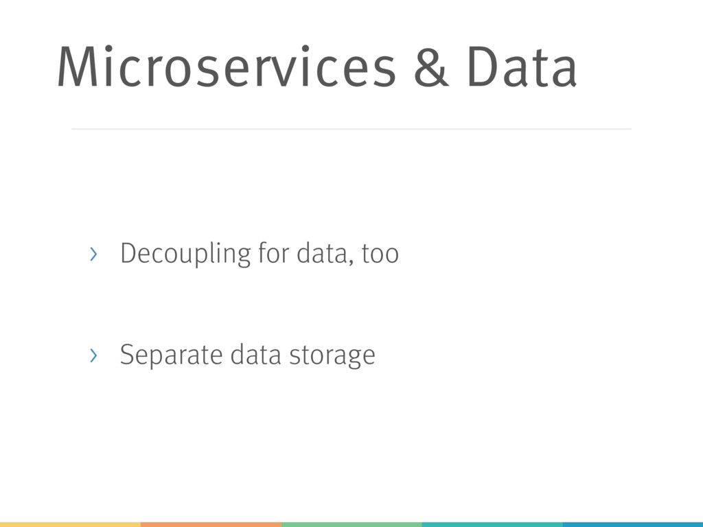 Microservices & Data > Decoupling for data, too...