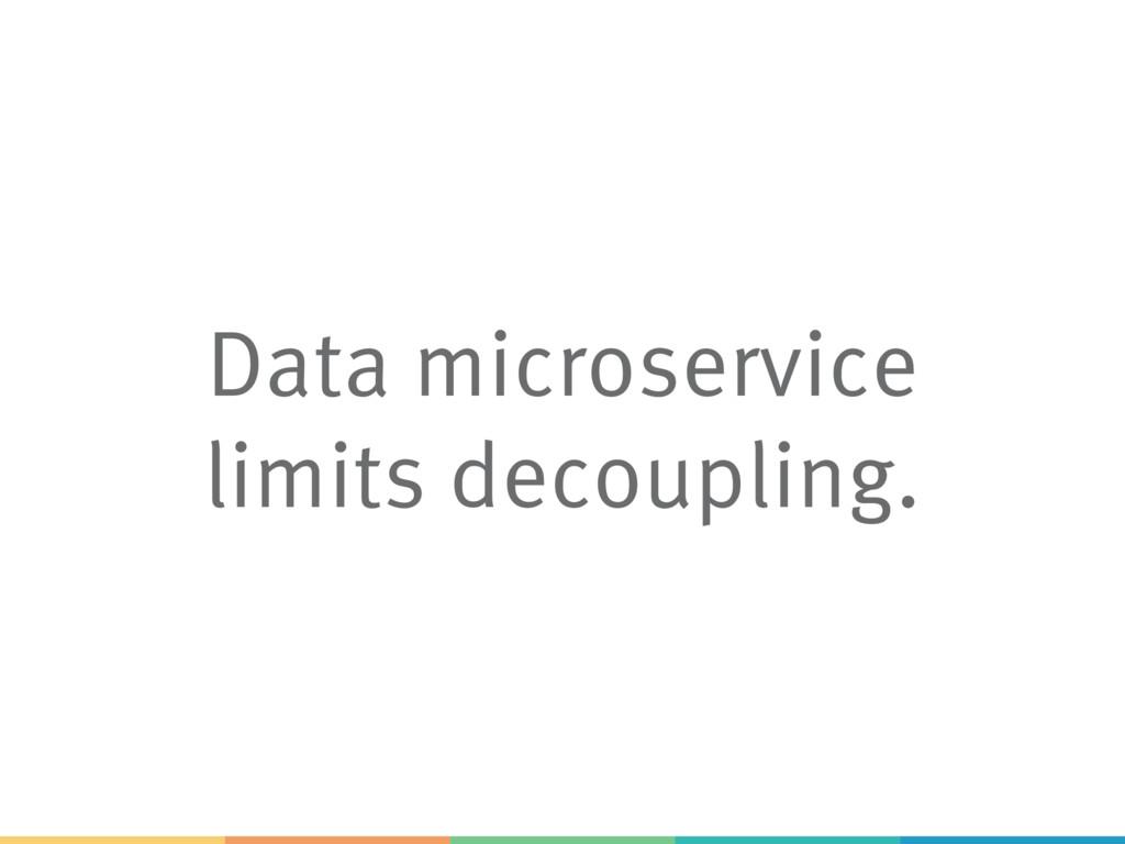 Data microservice limits decoupling.