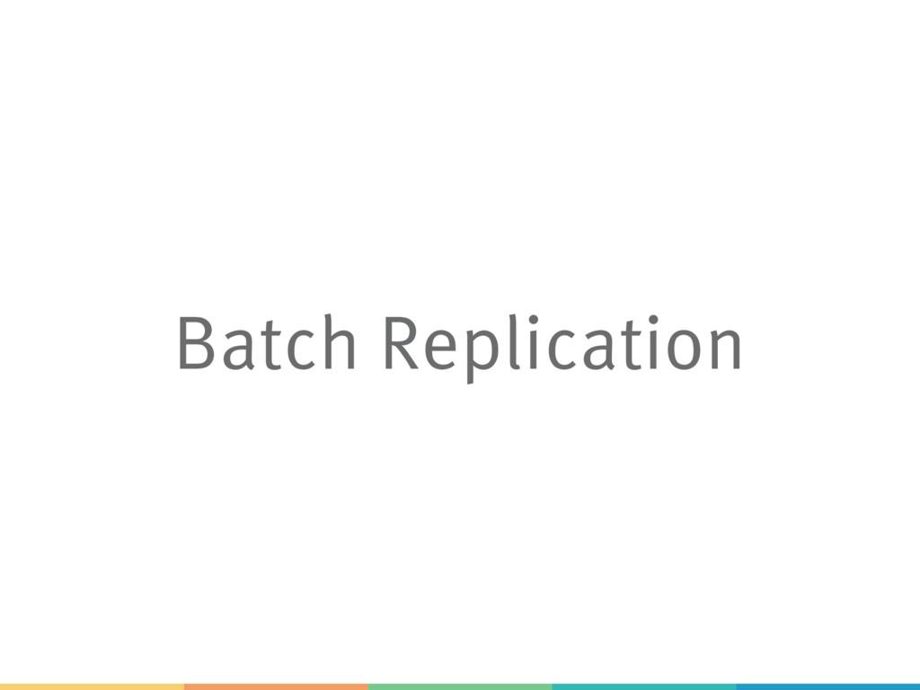 Batch Replication