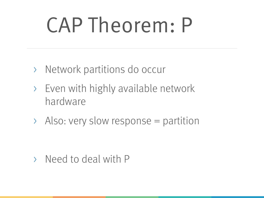 CAP Theorem: P > Network partitions do occur > ...
