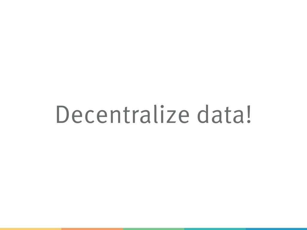 Decentralize data!