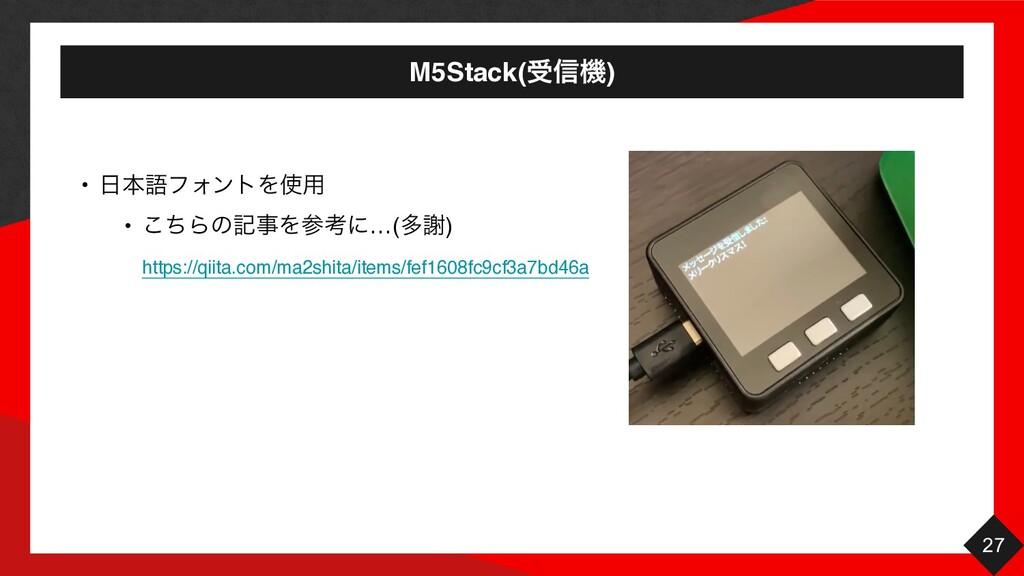 M5Stack(ड৴ػ) 27 • ຊޠϑΥϯτΛ༻ • ͪ͜ΒͷهΛߟʹ…(ଟँ)...
