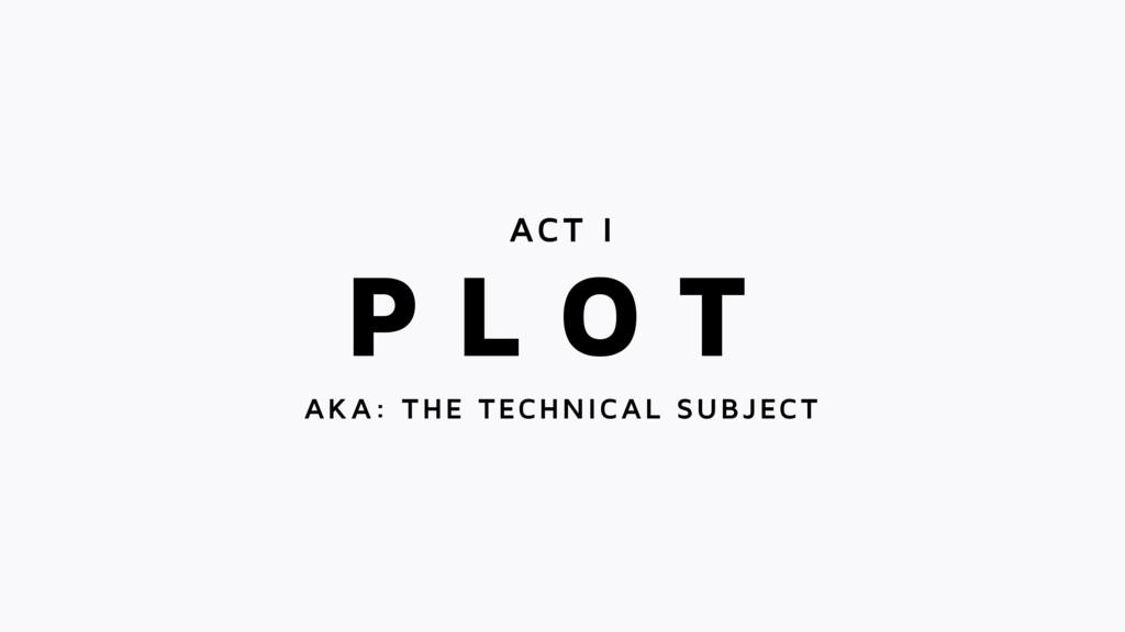 P L O T ACT I AKA: THE TECHNICAL SUBJECT
