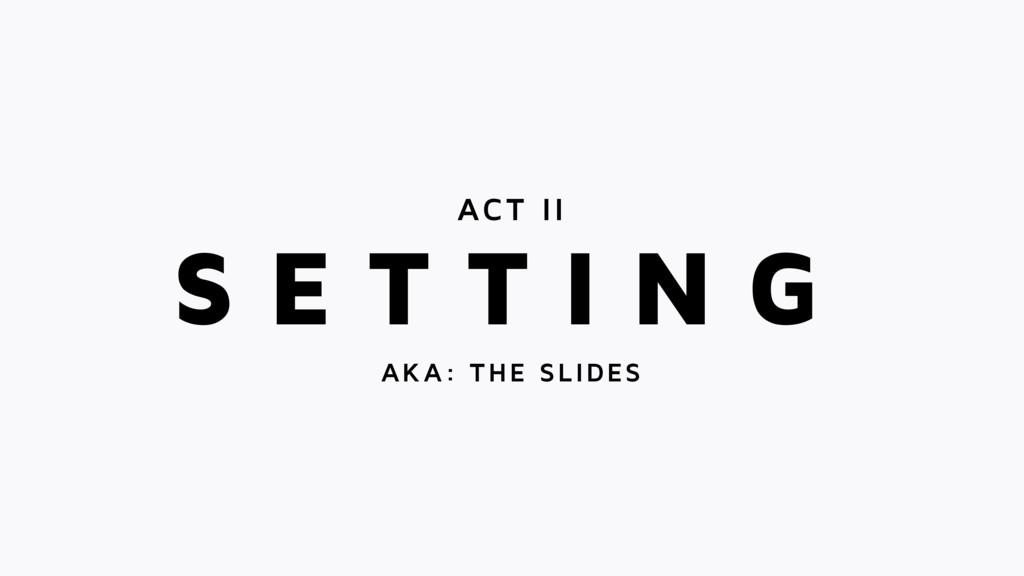 S E T T I N G ACT II AKA: THE SLIDES
