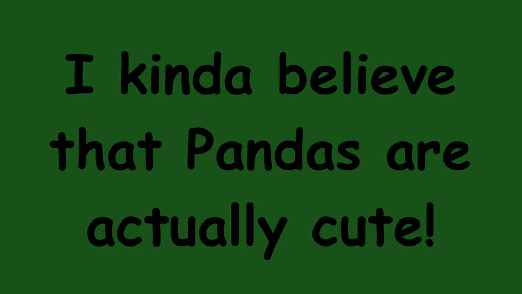 I kinda believe that Pandas are actually cute!