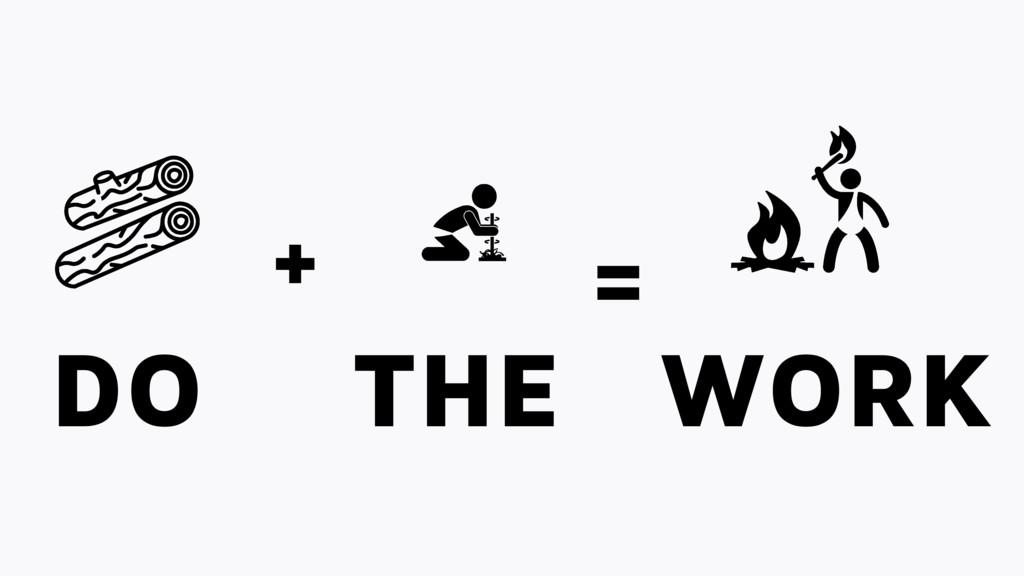 + = DO THE WORK
