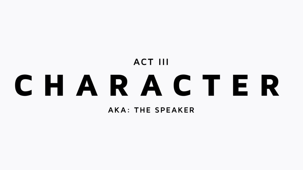 C H A R A C T E R ACT III AKA: THE SPEAKER
