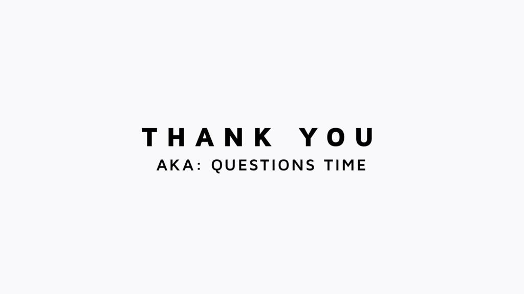 T H A N K Y O U AKA: QUESTIONS TIME