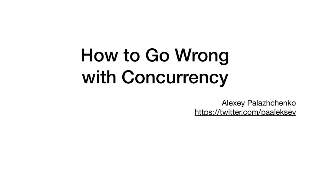 How to Go Wrong with Concurrency Alexey Palazhc...