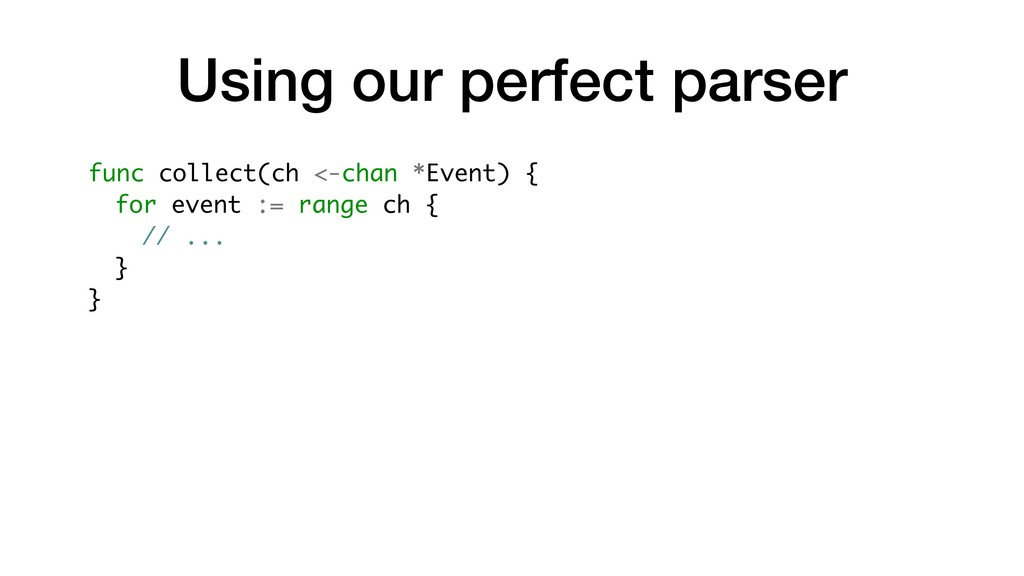 Using our perfect parser func collect(ch <-chan...