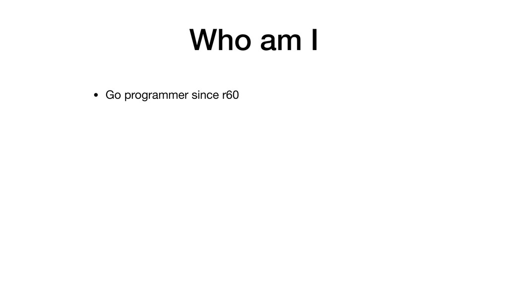 Who am I • Go programmer since r60