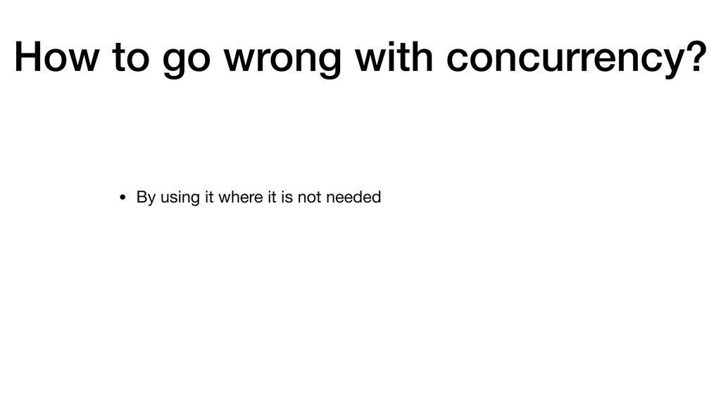 How to go wrong with concurrency? • By using it...
