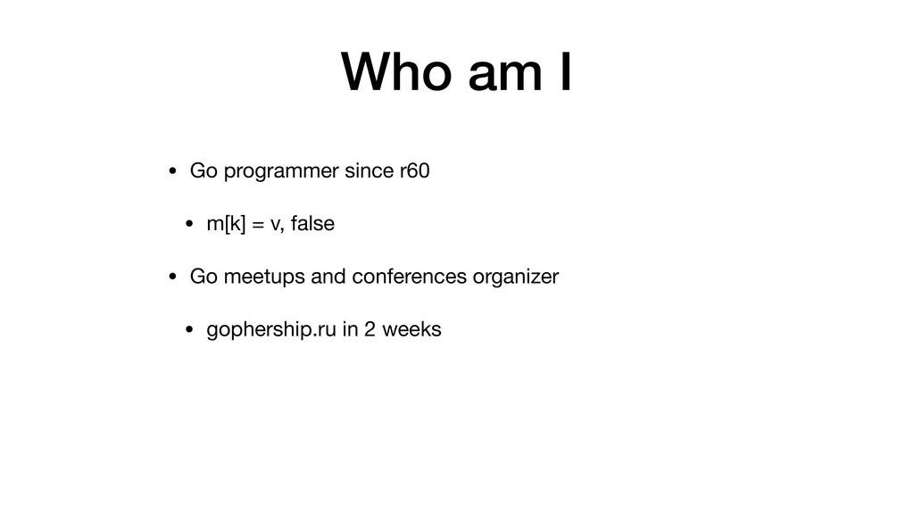Who am I • Go programmer since r60 • m[k] = v, ...
