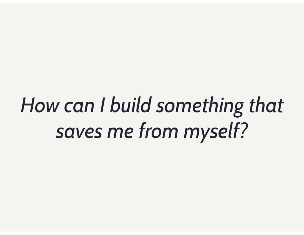 How can I build something that saves me from my...