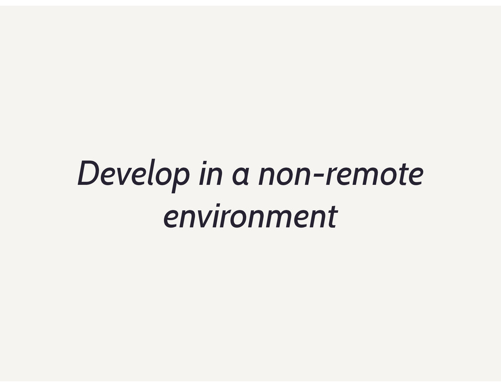 Develop in a non-remote environment