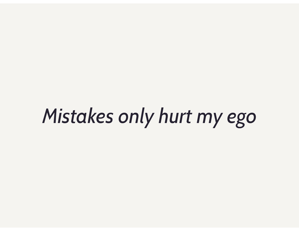 Mistakes only hurt my ego