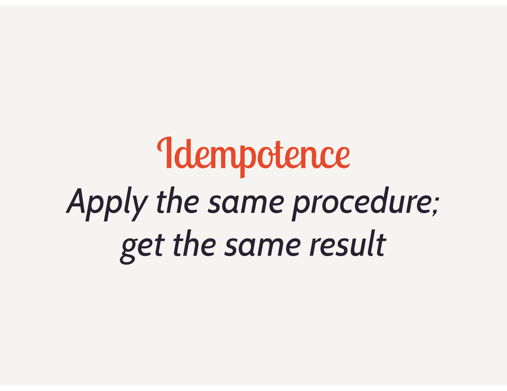 Idempotence Apply the same procedure; get the s...