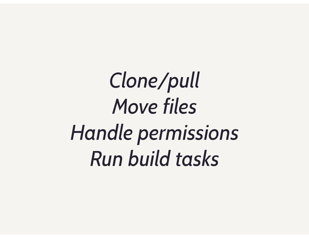 Clone/pull Move files Handle permissions Run bu...