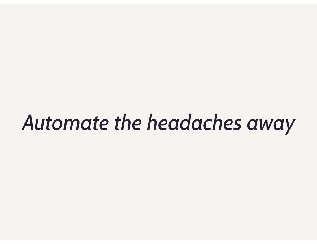 Automate the headaches away