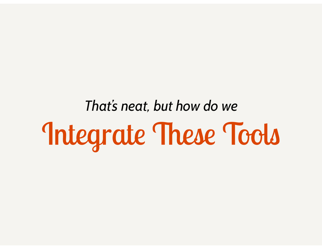 That's neat, but how do we Integrate These Tools