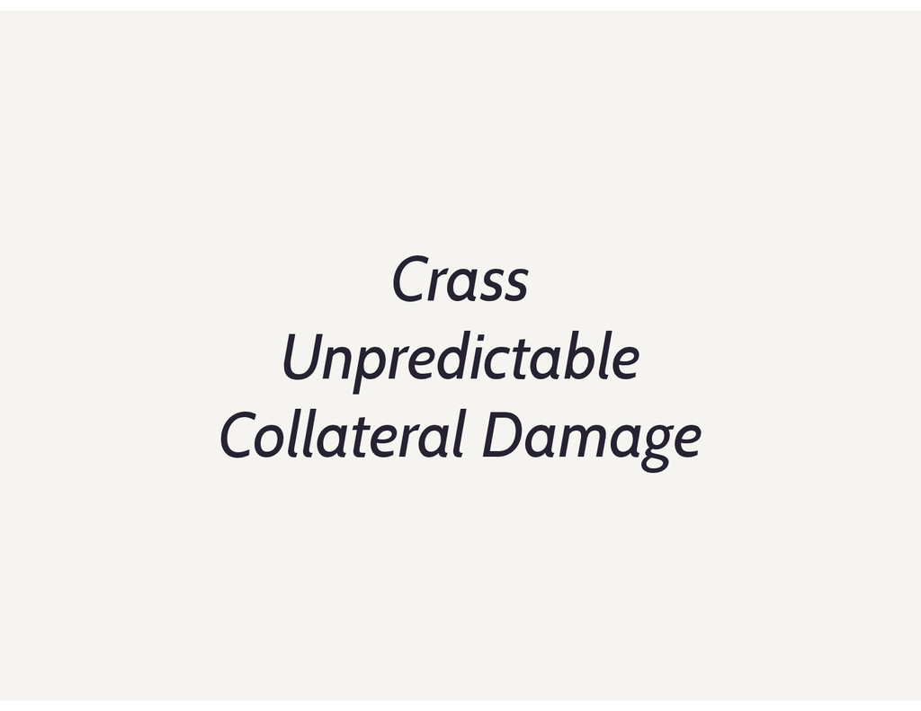 Crass Unpredictable Collateral Damage