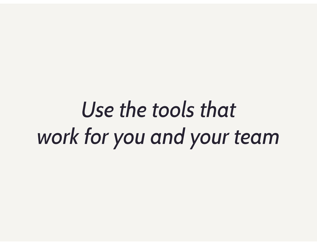Use the tools that work for you and your team