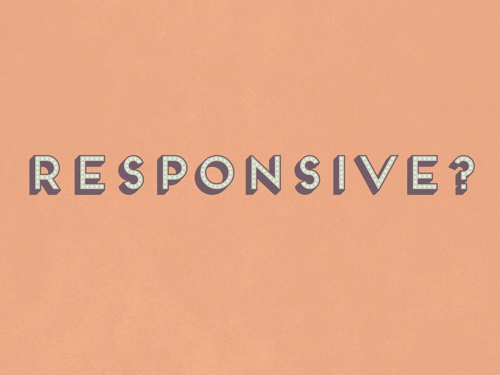 Responsive? Responsive? Responsive? Responsive?