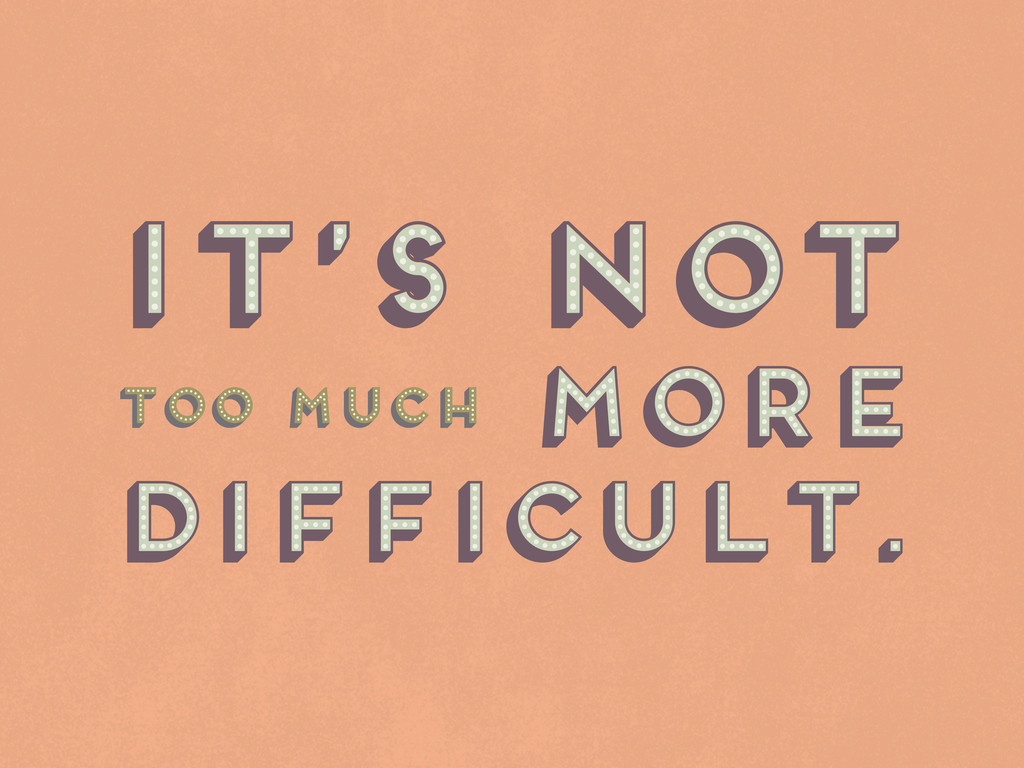 It's not more difficult. It's not more difficul...