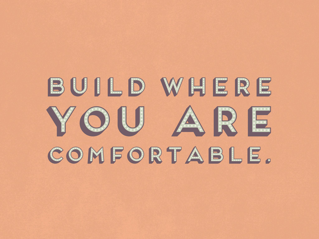 Build where comfortable. you are Build where co...