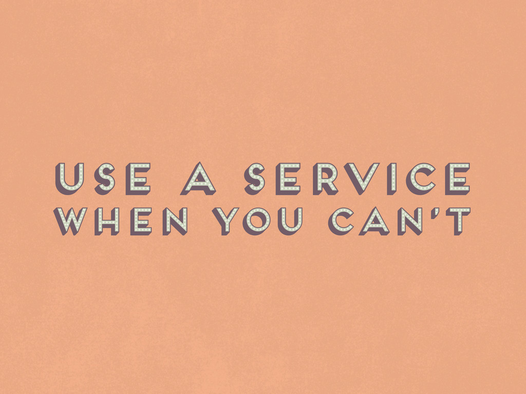Use a service when you can't Use a service when...