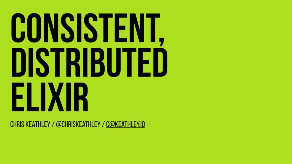 Consistent, Distributed Elixir Chris Keathley /...