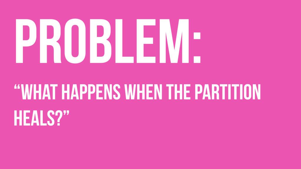 """Problem: """"What happens when the partition heals..."""