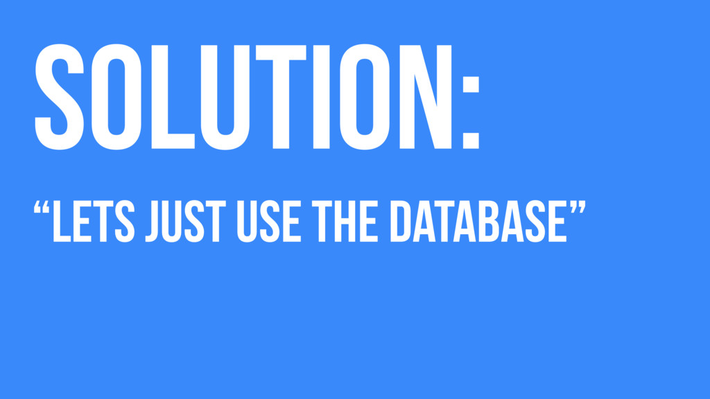 """Solution: """"Lets just use The Database"""""""