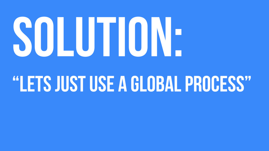 """Solution: """"Lets just use a global process"""""""
