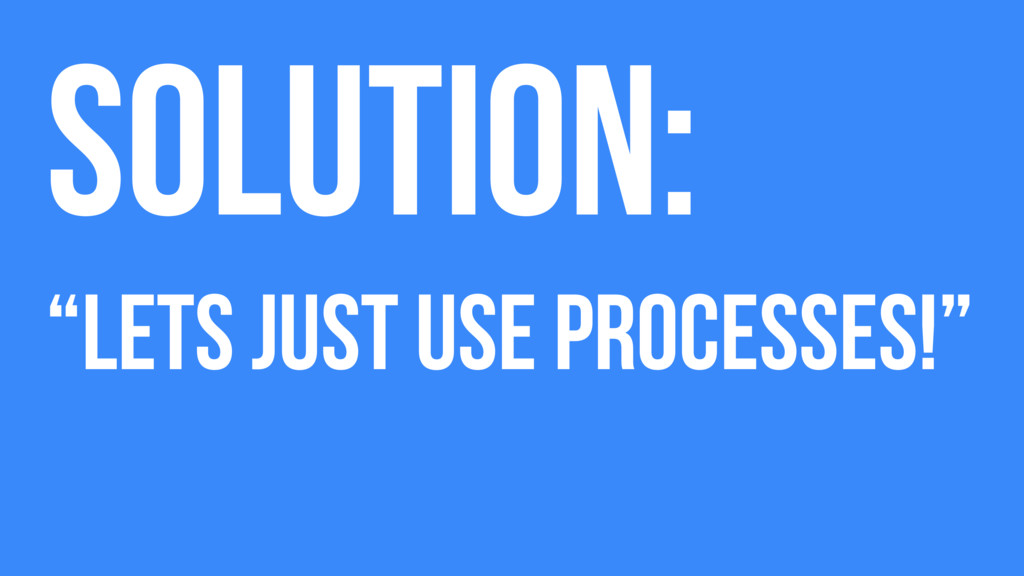 """Solution: """"Lets just use processes!"""""""