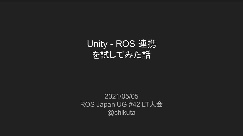 Unity - ROS 連携 を試してみた話 2021/05/05 ROS Japan UG ...