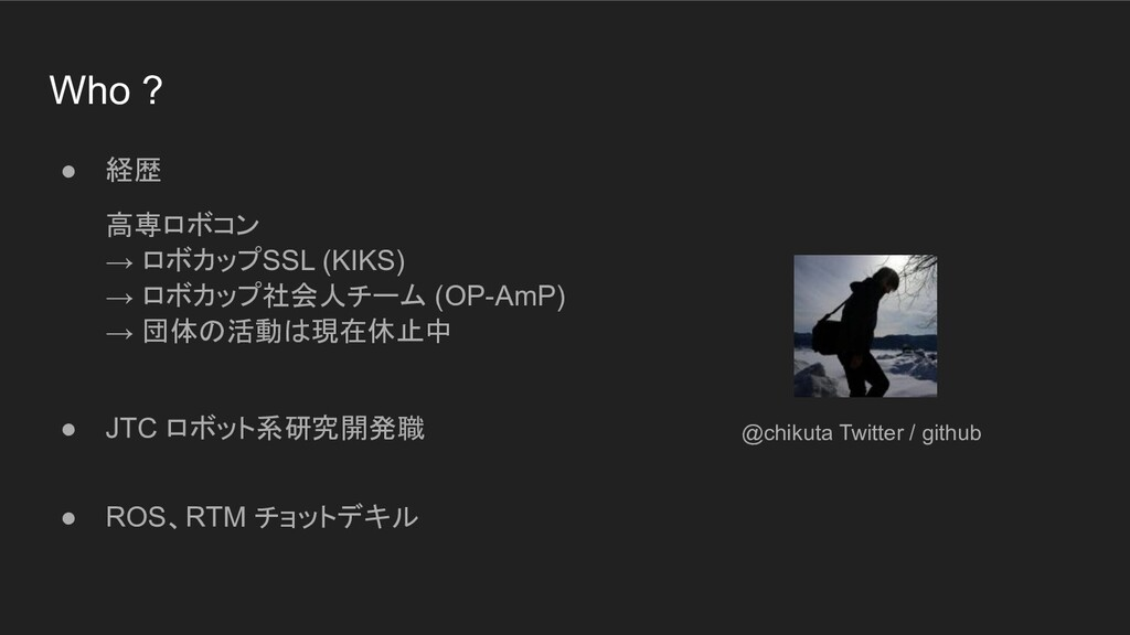 Who ? ● 経歴 高専ロボコン → ロボカップSSL (KIKS) → ロボカップ社会人チ...
